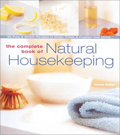 The Complete Book of Natural Housekeeping: 95 Pure & Simple Recipes to Clean, Polish & Freshen Your Home, Casey Kellar