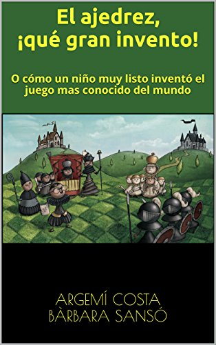 El ajedrez, ¡qué gran invento!: O como un niño muy listo inventó el juego mas conocido del mundo.