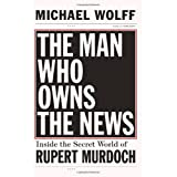 The Man Who Owns the News: Inside the Secret World of Rupert Murdoch ~ Michael Wolff