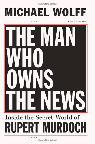 The Man Who Owns the News: Inside the Secret World of Rupert Murdoch: Michael Wolff: 9780385526128: Amazon.com: Books