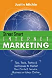 Street Smart Internet Marketing - Tips, Tools, Tactics & Techniques to Market Your Product, Service, Business or Ideas Online