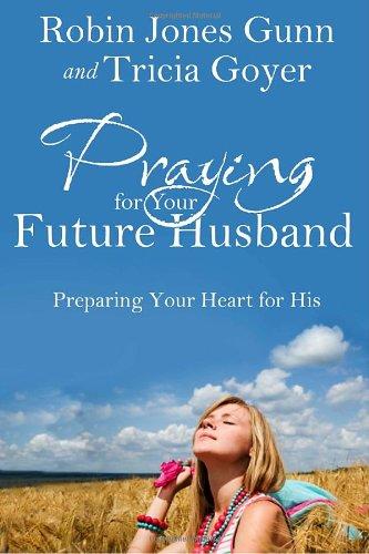 Praying for Your Future Husband: Preparing Your Heart for His, Gunn, Robin Jones; Goyer, Tricia