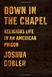 "Joshua Dubler, ""Down in the Chapel: Religious Life in an American Prison"" (Farrar, Straus, and Giroux, 2013)"