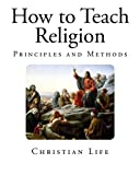 How to Teach Religion: Principles and Methods (Christian Life)