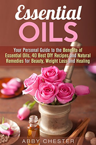 Essential Oils: Your Personal Guide to the Benefits of Essential Oils, 40 Best DIY Recipes and Natural Remedies for Beauty, Weight Loss and Healing (Homemade Beauty Products)