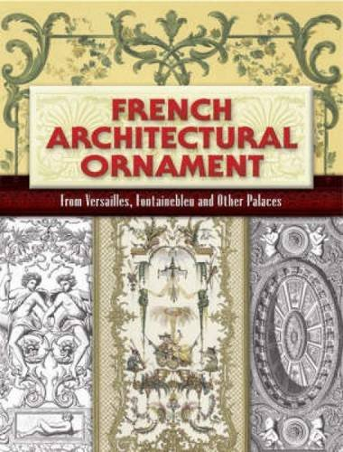 French Architectural Ornament: From Versailles, Fontainebleu and Other Palaces (Dover Architecture)