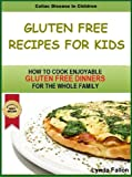 Gluten Free Recipes For Kids: How To Cook Enjoyable Gluten Free Dinners for the whole family! (Celiac Disease In Children)