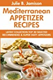 Super Delicious Mediterranean Appetizer Recipes: Latest Collection Top 30 Selected, Recommended And Super Tasty Mediterranean Appetizer Recipes