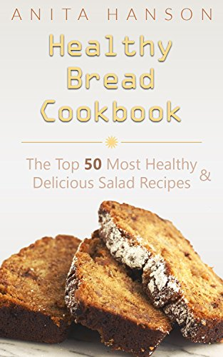 Healthy Bread Cookbook: The Top 50 Most Healthy and Delicious Bread Recipes (banana bread, bread pudding recipes, daily bread, zucchini bread, monkey bread ... bread maker) (Top 50 Healthy Recipes) by Anita Hanson