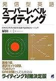 発信型英語スーパーレベルライティング—日本人学習者の弱点を克服する技術とトレーニング