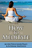 How To Meditate - Access Your Inner Peace & Internal Happiness (Meditation Books, Mindfulness)