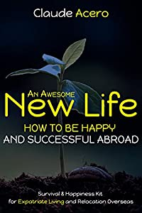 AN AWESOME LIFE How To Be Happy & Successful Abroad: Your Survival & Happiness Kit for Successful Relocation & Expatriate Living