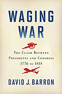 Book Cover: Waging War: The Clash Between Presidents and Congress, 1776 to ISIS