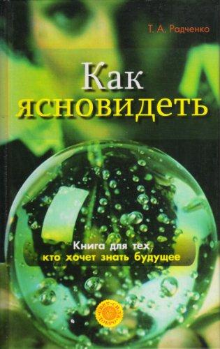 Татьяна Анатольевна Радченко - Как ясно видеть. Развитие интуиции и предсказание будущего