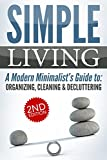 SIMPLE LIVING 2nd Edition: A Modern Minimalist's Guide to: Organizing, Cleaning, & Decluttering (Stress Free, Declutter Your Home, Living with Less, Fulfillment, ... Habit, Personal Transformation Book 1)