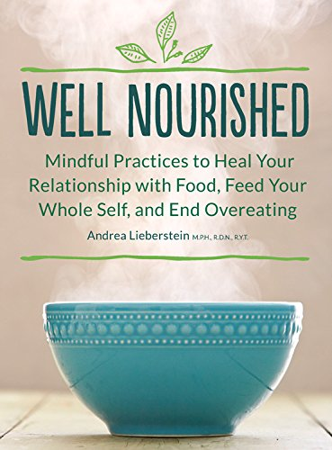Well Nourished: Mindful Practices to Heal Your Relationship with Food, Feed Your Whole Self, and End Overeating by Andrea Lieberstein