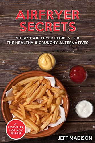 AirFryer Secrets: 50 Best Air Fryer Recipes For The Healthy & Crunchy Alternatives (Good Food Series) by Jeff Madison