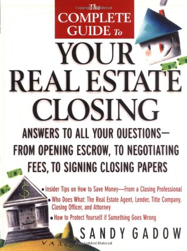 The Complete Guide to Your Real Estate Closing: Answers to All Your Questions - From Opening Escrow, to Negotiating Fees, to Signing the Closing Papers