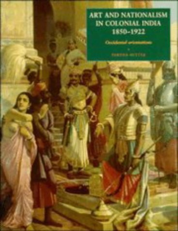 Art and Nationalism in Colonial India, 1850-1922: Occidental Orientations, by Partha Mitter