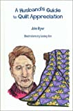 A Husband's Guide to Quilt Appreciation (0965828611) by John Ryer