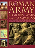img - for The Roman Army: Legions, Wars and Campaigns: A Military History of the World's First Superpower From the Rise of the Republic and the Might of the Empire to the Fall of the West book / textbook / text book