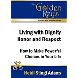 Living with Dignity, Honor and Respect: How to Make Powerful Choices in Your Life (Golden Keys Books) ~ Heidi Stingl Adams