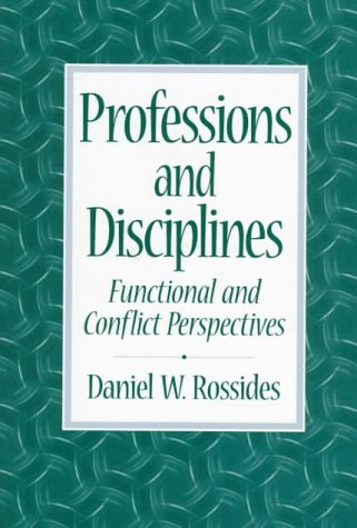 Professions and Disciplines: Functional and Conflict Perspectives, Rossides, Daniel W.