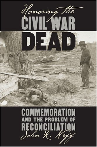 Honoring The Civil War Dead: Commemoration And The Problem Of Reconciliation (Modern War Studies): John R. Neff: 9780700613663: Amazon.com: Books