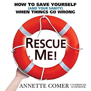 Rescue Me!: How to Save Yourself (and Your Sanity) When Things Go Wrong | [Annette Comer]
