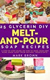 25 Glycerin Diy Melt-And-Pour Soap Recipes: A Step By Step Guide on How to Make Your Own Home Made Soap from Natural Ingredients
