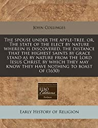 The Spouse Under the Apple-Tree, Or, the State of the Elect by Nature Wherein Is Discovered, the Distance That the Highest Saints by Grace Stand as by ... May Know They Have Nothing to Boast of (1650)