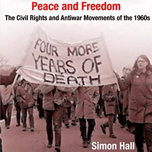Peace and Freedom: The Civil Rights and Antiwar Movements in the 1960s (Politics and Culture in Modern America) | [Simon Hall]