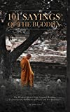 101 Sayings Of The Buddha: The Wisdom Quotes From Gautama Buddha To Incorporate Buddhism into Your Life For Beginners (Positive Attitude, Inspirational Quotes, Quotes And Sayings Book)