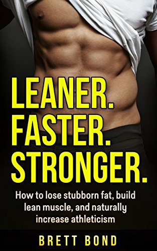 Book: Leaner. Faster. Stronger. Key Concepts to Build Muscle, Lose Fat, & Increase Athleticism Naturally. No Hype! No Weight Loss Dieting. Clean Eating, Nutrition, Workouts, Get in Shape, & Better Results. by Brett Bond