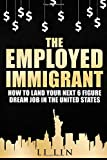 img - for The Employed Immigrant: How to Land Your Next 6 Figure Dream Job in the United States book / textbook / text book