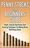Penny Stocks For Beginners Guide - Simple, Step-By-Step Penny Stock Investing Techniques For Making Money With Penny Stocks
