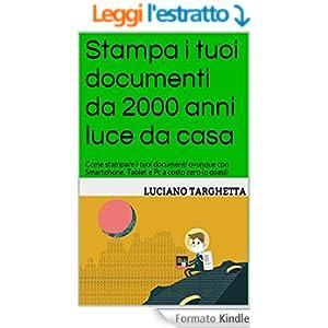 Stampa i tuoi documenti da 2000 anni luce da casa: Come stampare i tuoi documenti ovunque con Smartphone, Tablet e Pc a costo zero (o quasi)