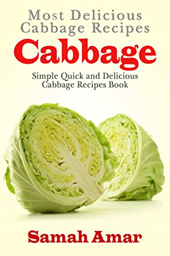 Cabbage: Most Delicious Cabbage Recipes: Simple Quick And Easy Cabbage Recipes Book (Delicious Recipes 3) by Samah Amar