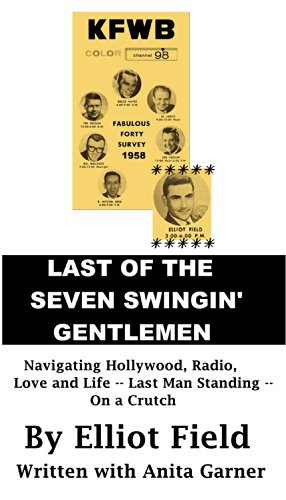 Elliot Field - Last of the Seven Swingin' Gentlemen: Navigating Hollywood, Radio, Love and Life: He's the last man standing - on a crutch.