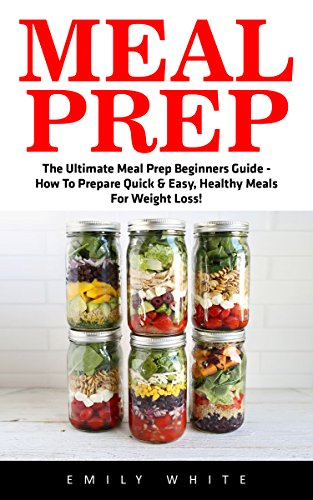 Meal Prep: The Ultimate Meal Prep Beginners Guide - How To Prepare Quick & Easy, Healthy Meals For Weight Loss! by Emily White