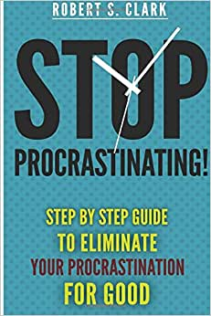 Stop Procrastinating!: Step By Step Guide To Eliminate Your Procrastination For Good