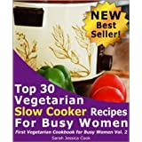 Top 30 Easy Vegetarian Slow Cooker Recipes for Busy Women: Set It and Forget It (First Vegetarian Recipes Cookbook for Busy Women) ~ Sarah Jessica Cook