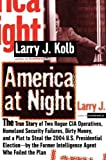 Larry Kolb America at Night: The True Story of Two Rogue CIA Operatives, Homeland Security Failures, Dirty Money, and a Plot to Steal the 2004 U.S. Presidential ... Former Intelligence Agent Who Foiled the Plan