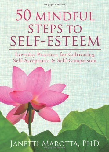 50 Mindful Steps to Self-Esteem: Everyday Practices for Cultivating Self-Acceptance and Self-Compassion by Janetti Marotta (16-Jan-2014) Paperback