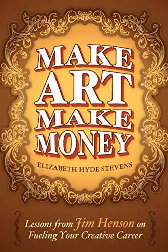 Download Make Art Make Money: Lessons from Jim Henson on Fueling Your Creative Career