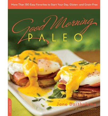 By Jane Barthelemy Good Morning Paleo: More Than 150 Easy Favorites to Start Your Day, Gluten- and Grain-Free