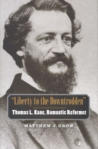 Liberty to the Downtrodden: Thomas L. Kane, Romantic Reformer (The Lamar Series in Western History) by Grow Matthew J. (2009-02-03) Hardcover PDF