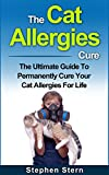 The Cat Allergies Cure: The Ultimate Guide To Permanently Cure Your Cat Allergies For Life (Pet Allergies, Essential Oils For Allergies, Aromatherapy For ... Dry Eyes, Essential Oils For Allergies)
