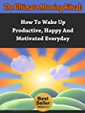 img - for The Ultimate Morning Ritual - How To Wake Up Productive, Happy And Motivated Everyday (Tony Robbins, Anthony Robbins, Brian Tracy, Jim Rohn, Jack Canfield, ... Kiyosaki, Zig Ziglar, Oprah, Stephen Covey) book / textbook / text book