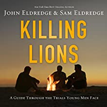 Killing Lions: A Guide Through the Trials Young Men Face (       UNABRIDGED) by John Eldredge, Sam Eldredge Narrated by John Eldredge, Sam Eldredge
